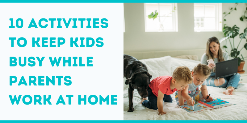 10 Activities to Keep Kids Busy While Parents Work at Home