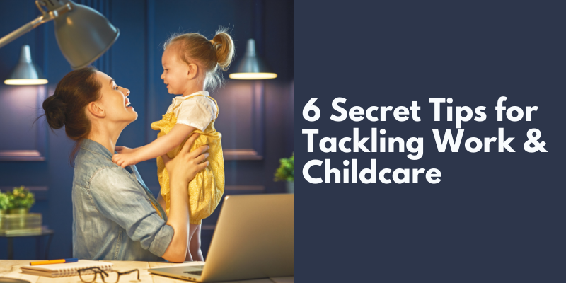 6 Secret Tips for Tackling Work and Childcare