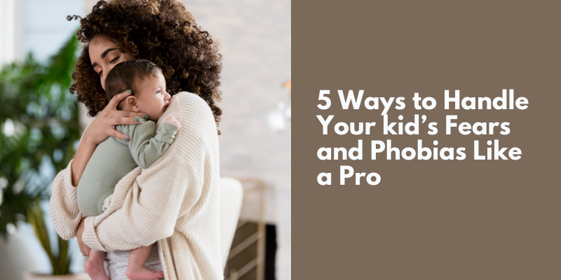 5 Ways to Handle Your kid's Fears and Phobias Like a Pro