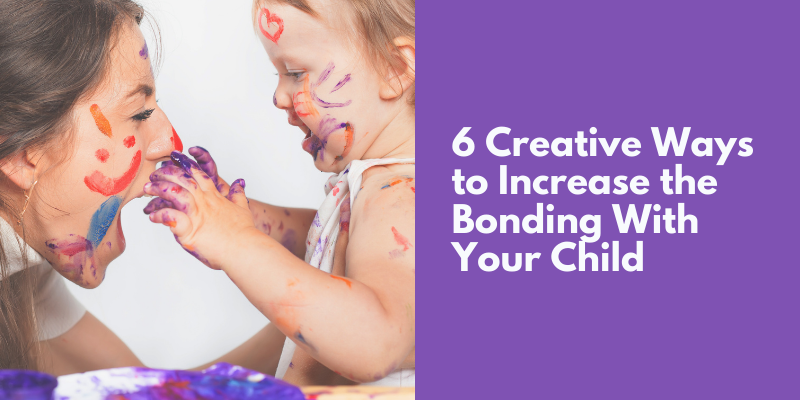 6 Creative Ways to Increase Bonding With Your Child